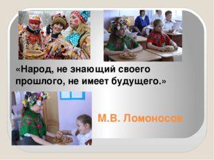 М.В. Ломоносов «Народ, не знающий своего прошлого, не имеет будущего.»