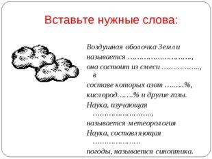 Вставьте нужные слова: Воздушная оболочка Земли называется ………………………., она со