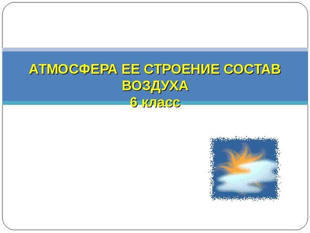 АТМОСФЕРА ЕЕ СТРОЕНИЕ СОСТАВ ВОЗДУХА 6 класс
