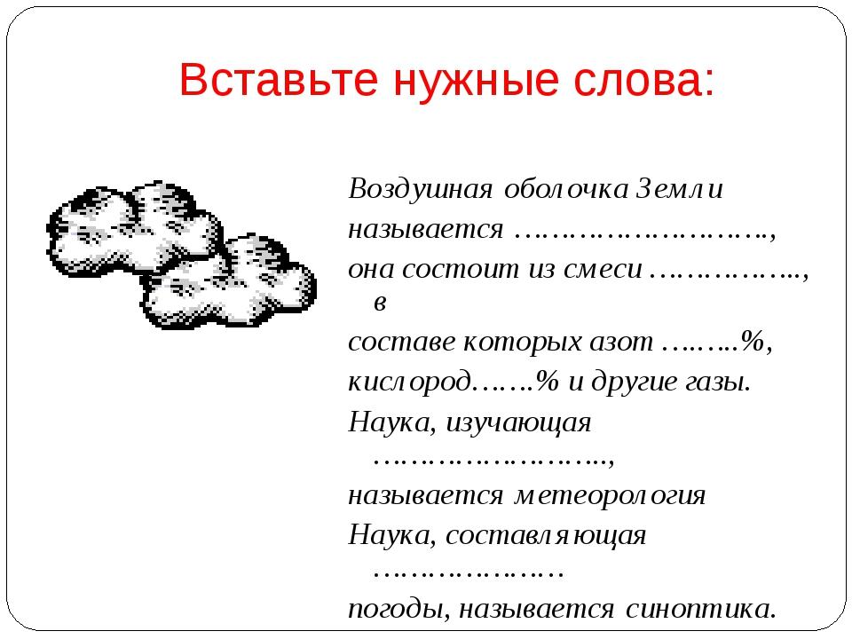 Вставьте нужные слова: Воздушная оболочка Земли называется ………………………., она со...