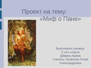 Проект на тему: «Миф о Пане» Выполнила ученица 5 «А» класса Дёмина Арина Учит