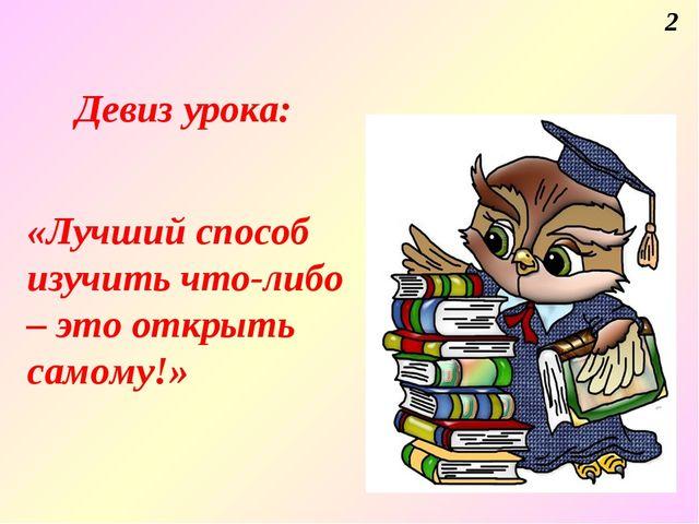Девиз урока: «Лучший способ изучить что-либо – это открыть самому!» 2