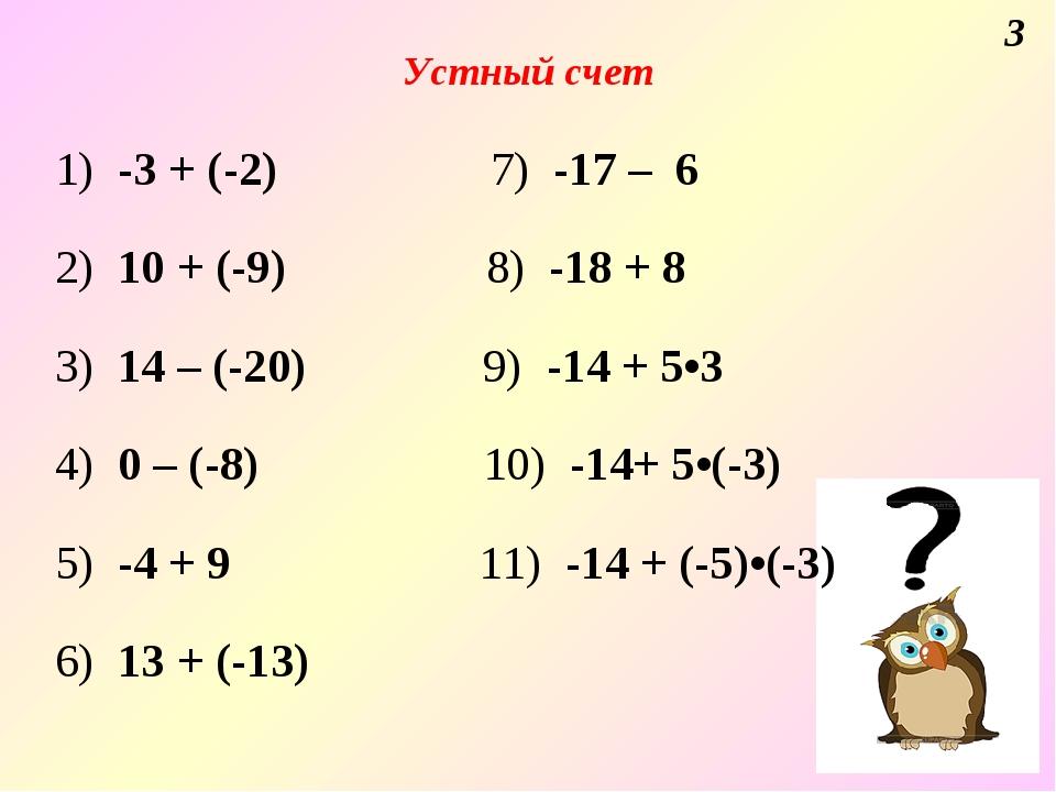 Устный счет 3 1) -3 + (-2) 7) -17 – 6 2) 10 + (-9) 8) -18 + 8 3) 14 – (-20) 9...