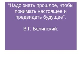 """""""Надо знать прошлое, чтобы понимать настоящее и предвидеть будущее"""". В.Г. Бел"""