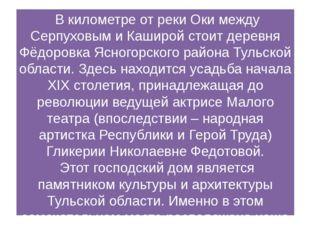 В километре от реки Оки между Серпуховым и Каширой стоит деревня Фёдоровка Я