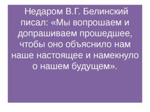 Недаром В.Г. Белинский писал: «Мы вопрошаем и допрашиваем прошедшее, чтобы о
