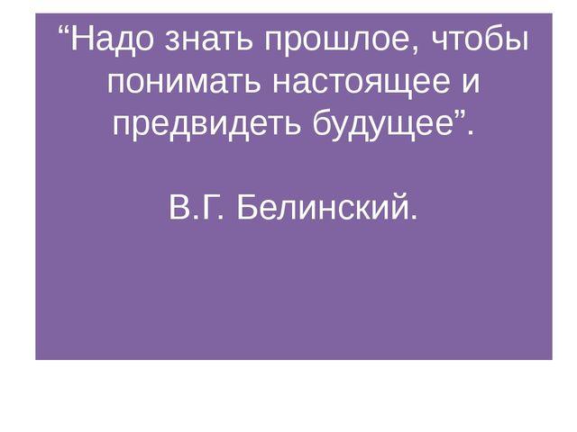 """""""Надо знать прошлое, чтобы понимать настоящее и предвидеть будущее"""". В.Г. Бел..."""