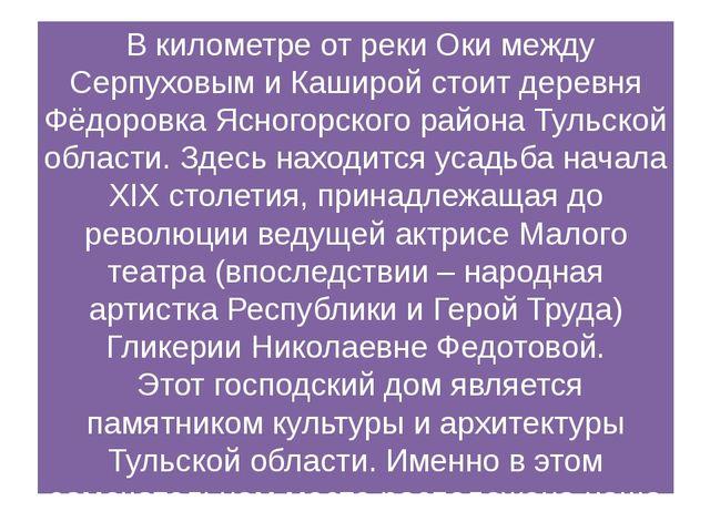 В километре от реки Оки между Серпуховым и Каширой стоит деревня Фёдоровка Я...