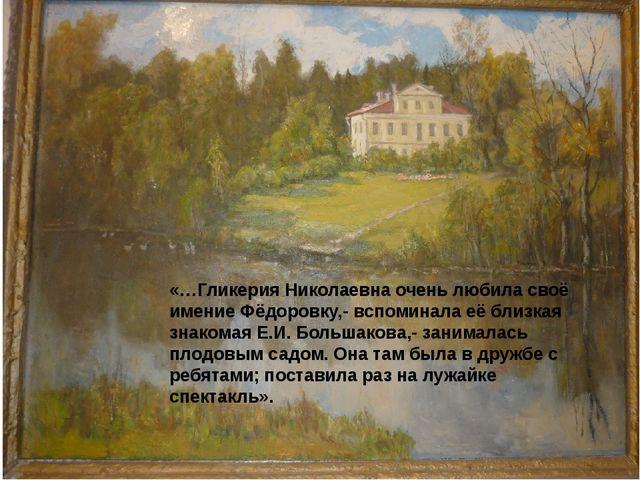 «…Гликерия Николаевна очень любила своё имение Фёдоровку,- вспоминала её близ...