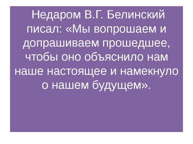 Недаром В.Г. Белинский писал: «Мы вопрошаем и допрашиваем прошедшее, чтобы о...