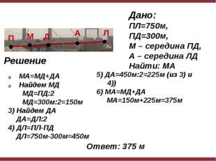 Дано: ПЛ=750м, ПД=300м, М – середина ПД, А – середина ЛД Найти: МА Решение М