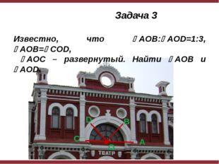 Задача 3 Известно, что AOB:AOD=1:3, AOB=COD, AOC – развернутый. Найти