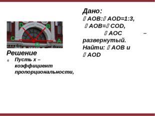 Дано: AOB:AOD=1:3, AOB=COD, AOC – развернутый. Найти: AOB и AOD Решени