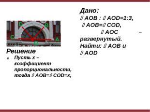 Дано: AOB : AOD=1:3, AOB=COD, AOC – развернутый. Найти: AOB и AOD Реше