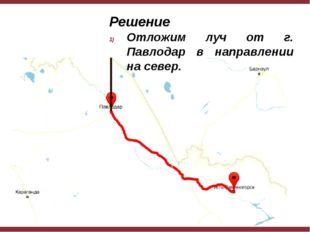 Решение Отложим луч от г. Павлодар в направлении на север.