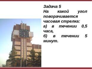 Задача 5 На какой угол поворачивается часовая стрелка: а) в течении 0,5 часа,