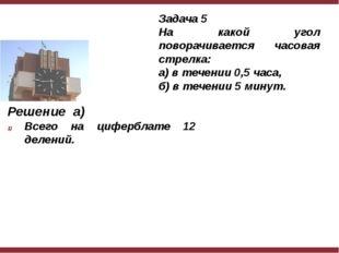 Решение а) Всего на циферблате 12 делений. Задача 5 На какой угол поворачива