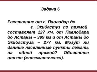 Задача 6 Расстояние от г. Павлодар до г. Экибастуз по прямой составляет 127
