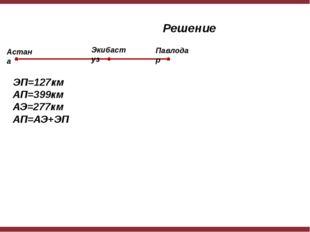Решение ЭП=127км АП=399км АЭ=277км АП=АЭ+ЭП Астана Экибастуз Павлодар