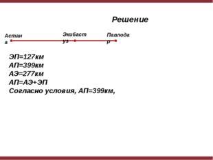 Решение ЭП=127км АП=399км АЭ=277км АП=АЭ+ЭП Согласно условия, АП=399км, Астан