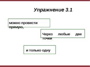 Через любые две точки можно провести прямую, и только одну Упражнение 3.1