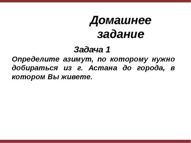 Домашнее задание Задача 1 Определите азимут, по которому нужно добираться из...