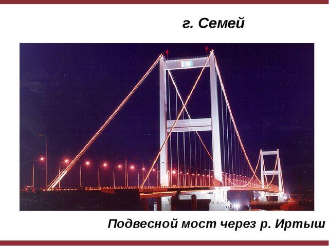 г. Семей Подвесной мост через р. Иртыш