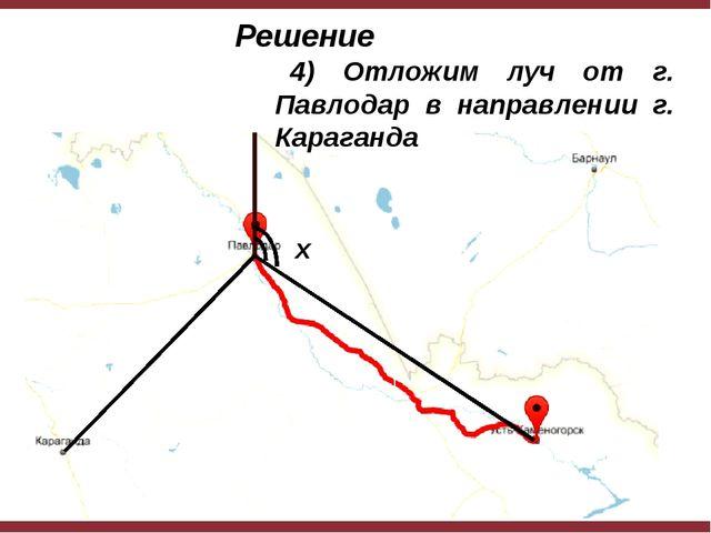 x Решение 4) Отложим луч от г. Павлодар в направлении г. Караганда