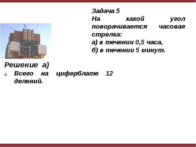 Решение а) Всего на циферблате 12 делений. Задача 5 На какой угол поворачива...