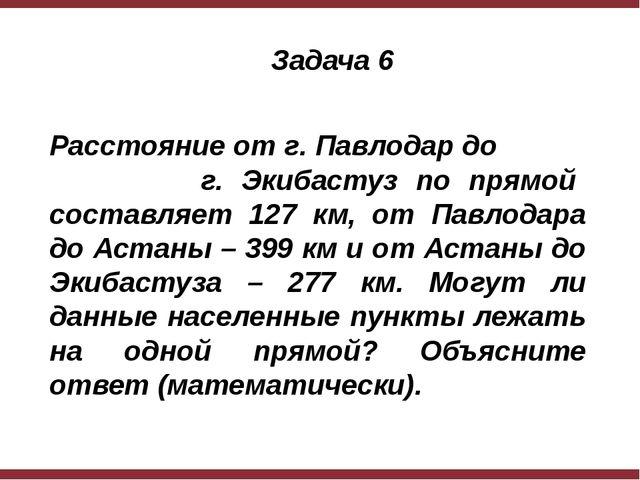 Задача 6 Расстояние от г. Павлодар до г. Экибастуз по прямой составляет 127...