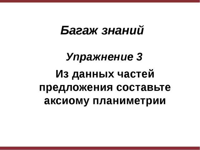 Багаж знаний Упражнение 3 Из данных частей предложения составьте аксиому пл...
