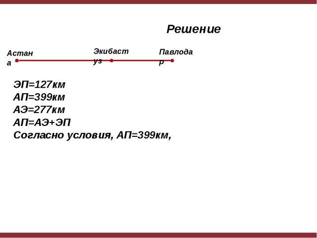 Решение ЭП=127км АП=399км АЭ=277км АП=АЭ+ЭП Согласно условия, АП=399км, Астан...