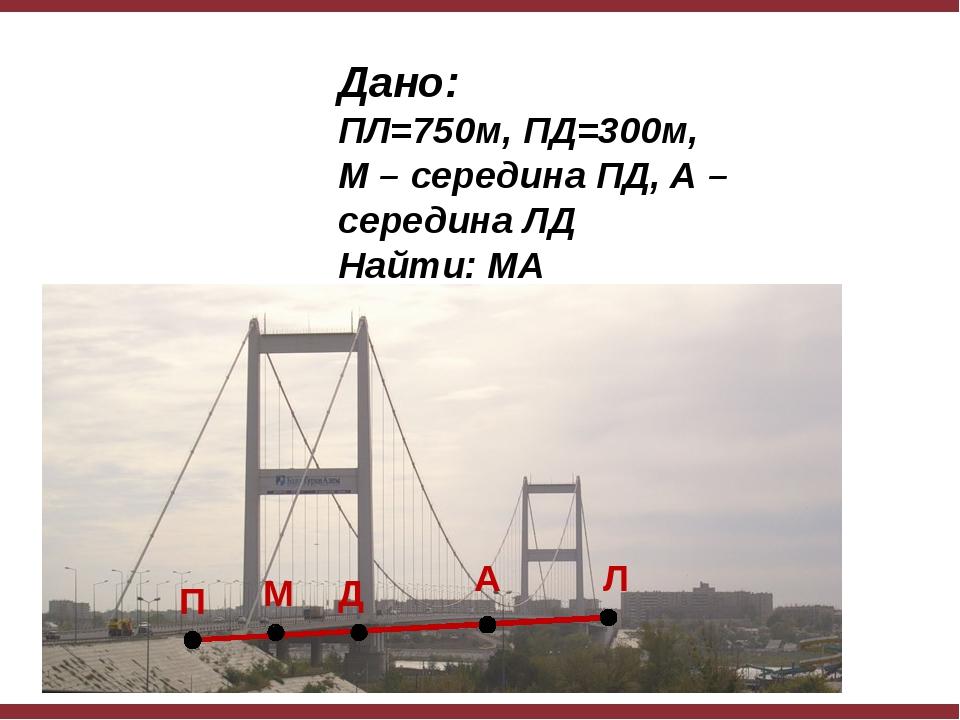 Дано: ПЛ=750м, ПД=300м, М – середина ПД, А – середина ЛД Найти: МА Д М А П Л