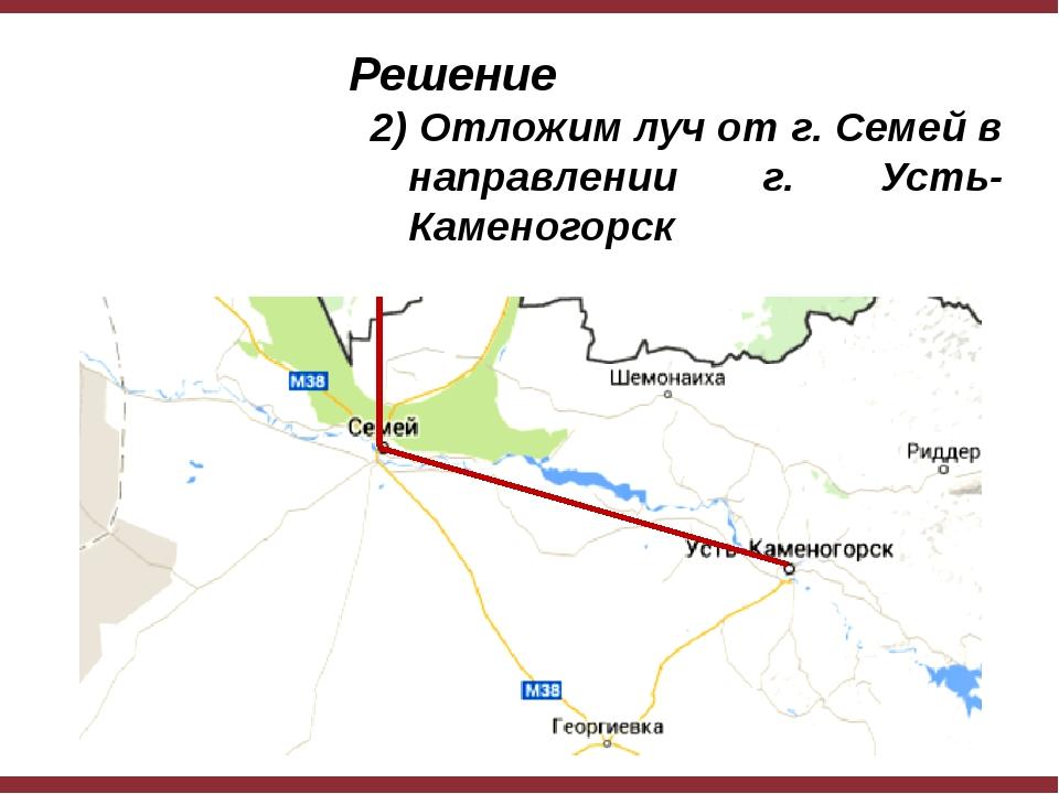 Решение 2) Отложим луч от г. Семей в направлении г. Усть-Каменогорск