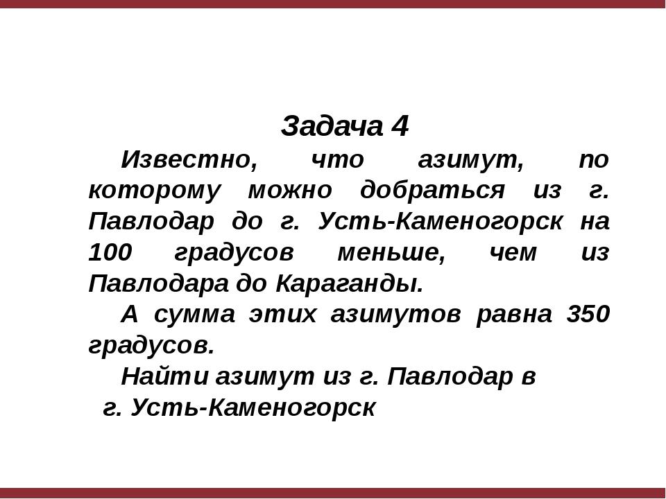Задача 4 Известно, что азимут, по которому можно добраться из г. Павлодар д...