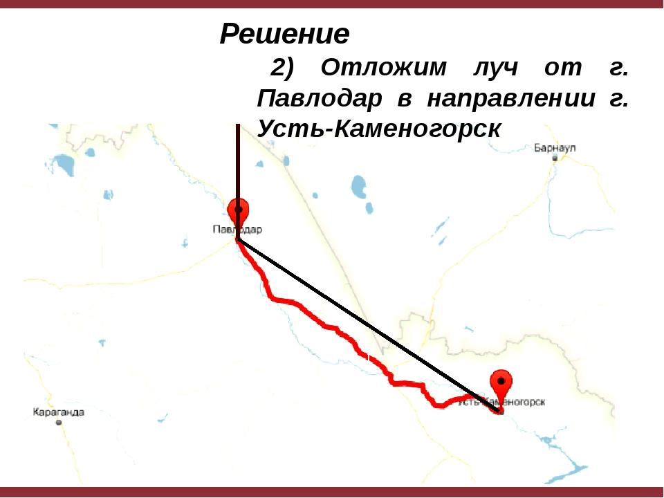 Решение 2) Отложим луч от г. Павлодар в направлении г. Усть-Каменогорск