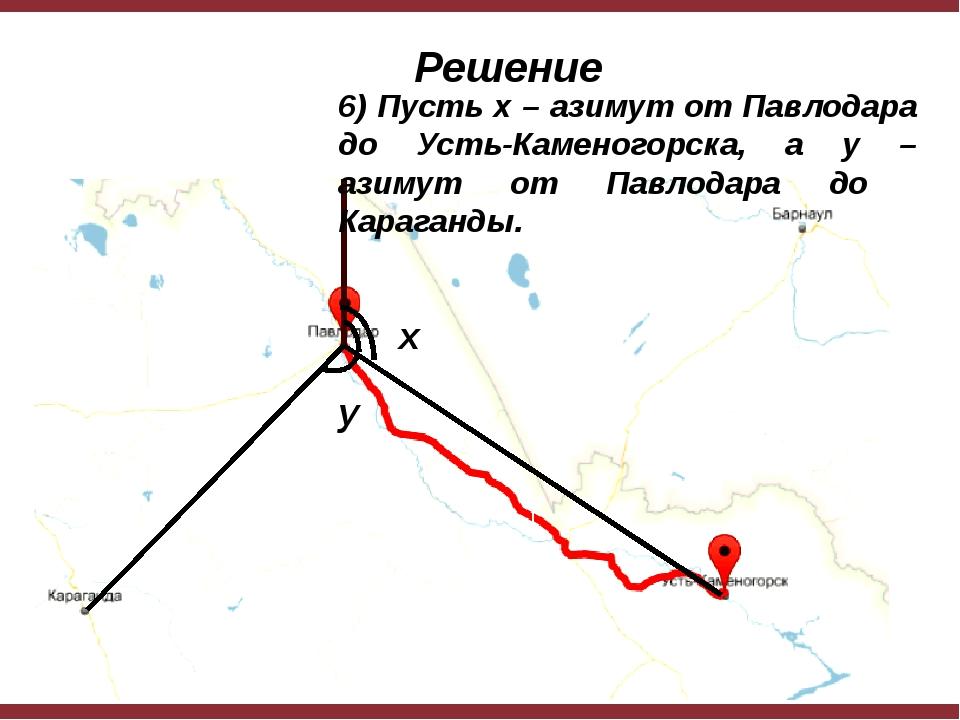 x y 6) Пусть x – азимут от Павлодара до Усть-Каменогорска, а y – азимут от П...