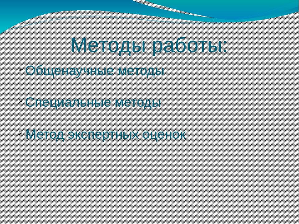 Методы работы: Общенаучные методы Специальные методы Метод экспертных оценок