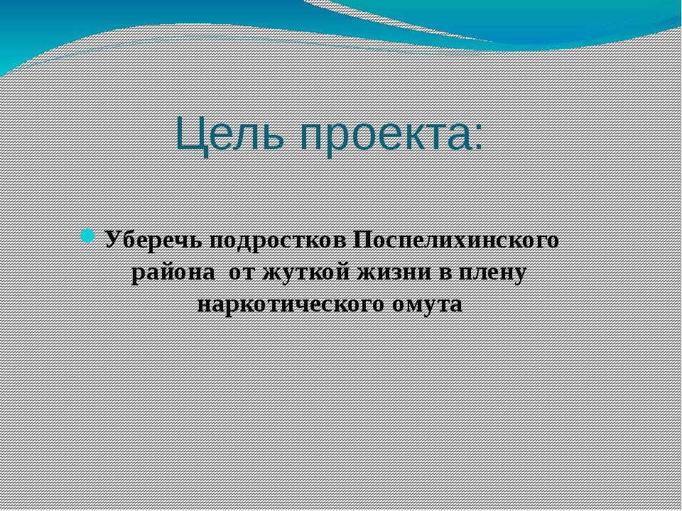 Цель проекта: Уберечь подростков Поспелихинского района от жуткой жизни в пле...