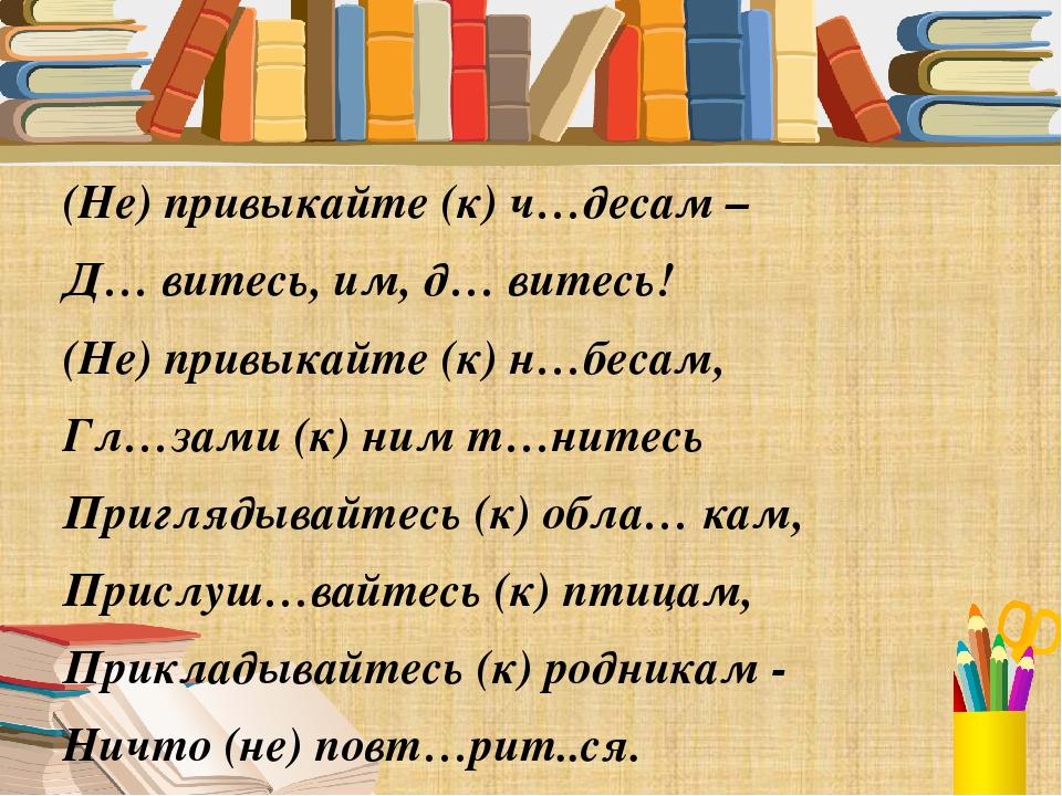 (Не) привыкайте (к) ч…десам – Д… витесь, им, д… витесь! (Не) привыкайте (к) н...