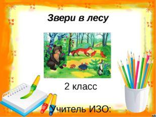 Звери в лесу 2 класс Учитель ИЗО: МАОУ «СОШ № 111» г. Пермь Тимченко Виктория