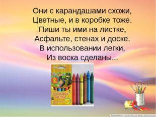 Они с карандашами схожи, Цветные, и в коробке тоже. Пиши ты ими на листке, Ас