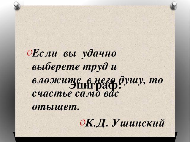 Эпиграф: Если вы удачно выберете труд и вложите в него душу, то счастье само...