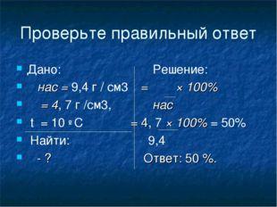 Проверьте правильный ответ Дано: Решение: ρ нас = 9,4 г / см3 φ = ρ × 100% ρ