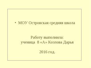 МОУ Островская средняя школа Работу выполнила: ученица 8 «А» Козлова Дарья 20