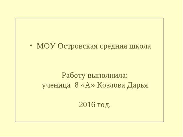 МОУ Островская средняя школа Работу выполнила: ученица 8 «А» Козлова Дарья 20...