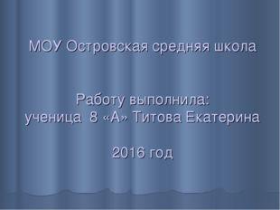 МОУ Островская средняя школа Работу выполнила: ученица 8 «А» Титова Екатерин