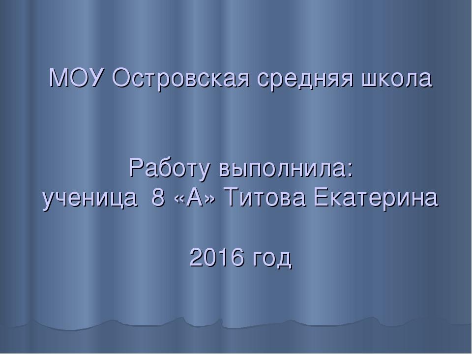 МОУ Островская средняя школа Работу выполнила: ученица 8 «А» Титова Екатерин...