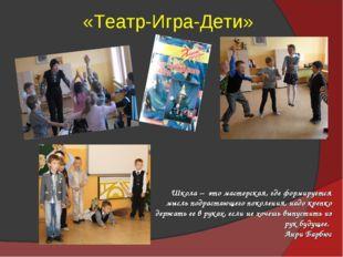 «Театр-Игра-Дети» Школа – это мастерская, где формируется мысль подрастающего