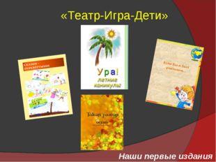«Театр-Игра-Дети» Наши первые издания